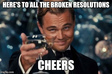 Here's to all the broken resolutions, cheers!